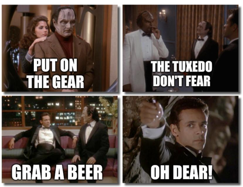 Put on the gear; The tuxedo don't fear; Grab a beer; Oh dear!