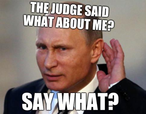 Putin: The judge said what about me? Say what?