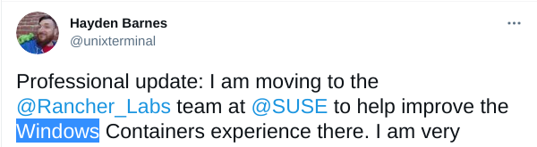Professional update: I am moving to the @Rancher_Labs team at @SUSE to help improve the Windows Containers experience there. I am very excited to take my unique set of Windows/Linux skills and become more active in the Kubernetes community.