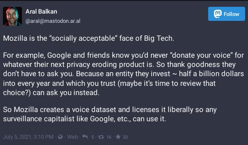 """Mozilla is the """"socially acceptable"""" face of Big Tech. For example, Google and friends know you'd never """"donate your voice"""" for whatever their next privacy eroding product is. So thank goodness they don't have to ask you. Because an entity they invest ~ half a billion dollars into every year and which you trust (maybe it's time to review that choice?) can ask you instead. So Mozilla creates a voice dataset and licenses it liberally so any surveillance capitalist like Google, etc., can use it."""