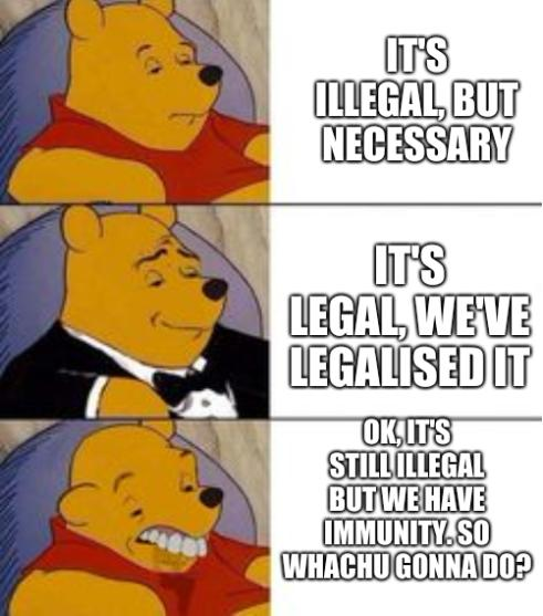 It's illegal, but necessary; It's legal, we've legalised it; OK, it's still illegal but we have immunity. So whachu gonna do?