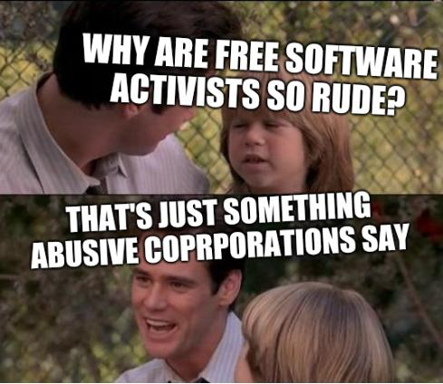 Why are Free software activists so rude? That's Just Something Abusive Coprporations Say