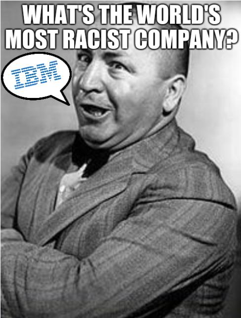 Racist IBM: What's the world's most racist company? IBM.