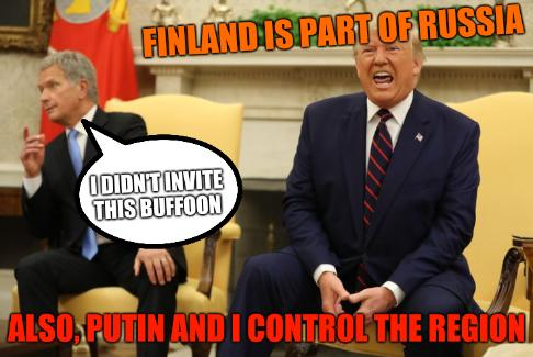 I didn't invite this buffoon; Trump - Stable Genius: Finland is Part of Russia; Also, Putin and I control the region