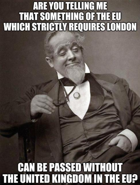 Are you telling me that something of the EU which strictly requires London can be passed without the United Kingdom in the EU?