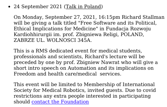 On Monday, September 27, 2021, 16:15pm Richard Stallman will be giving a talk titled 'Free Software and its Political, Ethical Implications for Medicine' in Fundacja Rozwoju Kardiohhirurgii im. prof. Zbigniewa Religi, POLAND, ZABRZE UL. WOLNOSCI 345A. This is a RMS dedicated event for medical students, professionals and scientists, Richard's lecture will be preceded by one by prof. Zbigniew Nawrat who will give a short intro speech on Automation and its implications on Freedom and health care/medical  services. This event will be limited to Membership of International Society for Medical Robotics, invited guests. Due to covid restrictions any extra people interested in participating should contact the Foundation