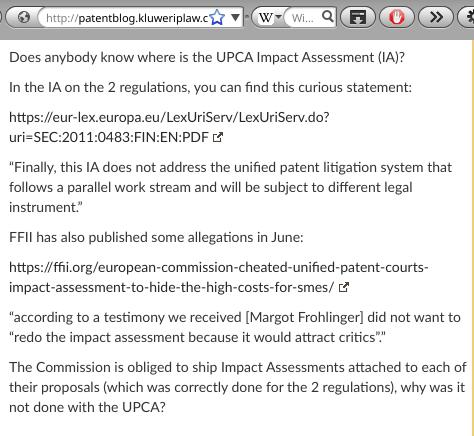 """EU coverup: Does anybody know where is the UPCA Impact Assessment (IA)? In the IA on the 2 regulations, you can find this curious statement: https://eur-lex.europa.eu/LexUriServ/LexUriServ.do?uri=SEC:2011:0483:FIN:EN:PDF """"Finally, this IA does not address the unified patent litigation system that follows a parallel work stream and will be subject to different legal instrument."""" FFII has also published some allegations in June: https://ffii.org/european-commission-cheated-unified-patent-courts-impact-assessment-to-hide-the-high-costs-for-smes/ """"according to a testimony we received [Margot Frohlinger] did not want to """"redo the impact assessment because it would attract critics""""."""" The Commission is obliged to ship Impact Assessments attached to each of their proposals (which was correctly done for the 2 regulations), why was it not done with the UPCA?"""